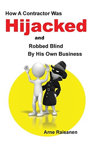 Hijacked: How a Contractor Was Hijacked and Robbed Blind His Own Business by Arne J Raisanen