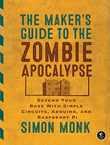 The Makers Guide to the Zombie Apocalypse: Defend Your Base with Simple Circuits, Arduino, and Raspberry Pi  by  Simon Monk