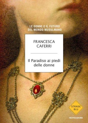 Il Paradiso ai piedi delle donne: Le donne e il futuro del mondo musulmano (Strade blu. Non Fiction)  by  Francesca Caferri