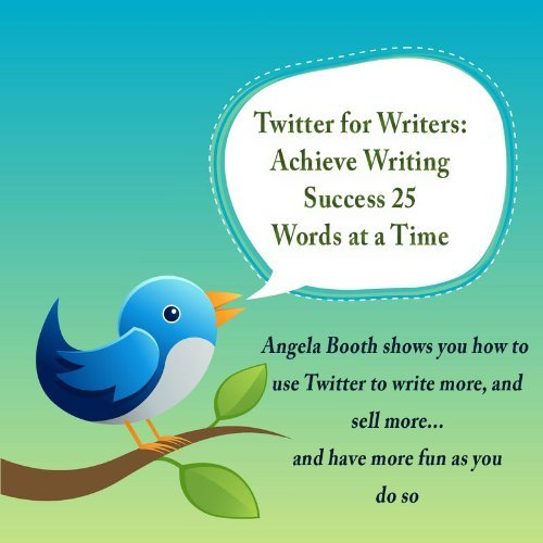 Twitter for Writers: Achieve Writing Success 25 Words at a Time  by  Angela Booth