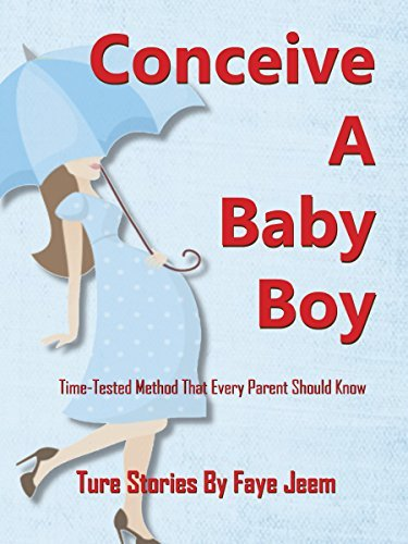 How To Conceive A Baby Boy or Girl: True Stories: Time-Tested-Proven Method Of How To Determine Your Babys Gender: A Baby Boy or A Baby Girl Faye Jeem