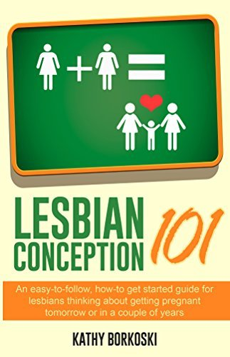 Lesbian Conception 101: An easy-to-follow, how-to get started guide for lesbians thinking about getting pregnant tomorrow or in a couple of years Kathy Borkoski