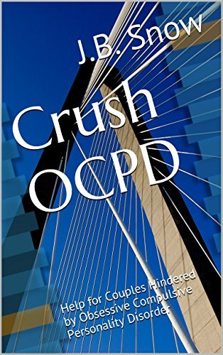 Crush OCPD - Obsessive Compulsive Personality Disorder: Help for Couples Hindered Obsessive Compulsive Personality Disorder (Transcend Mediocrity Book 92) by J.B. Snow