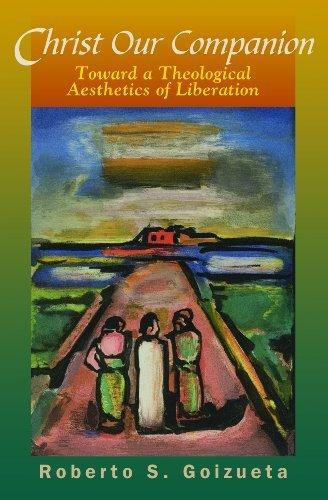 Christ Our Companion: Toward a Theological Aesthetics of Liberation  by  Roberto S. Goizueta