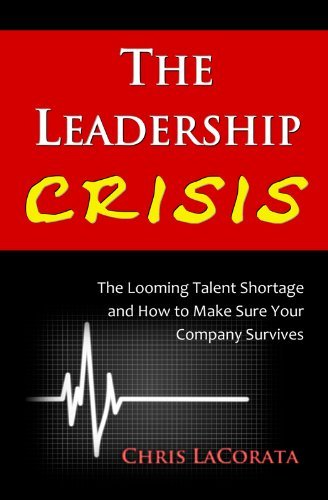 The Leadership Crisis The looming Talent Shortage and How to Make Sure Your Company Survives  by  Chris LaCorata