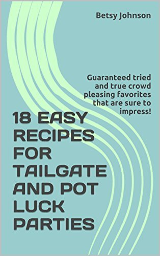 18 EASY RECIPES FOR TAILGATE AND POT LUCK PARTIES: Guaranteed tried and true crowd pleasing favorites that are sure to impress! Betsy Johnson
