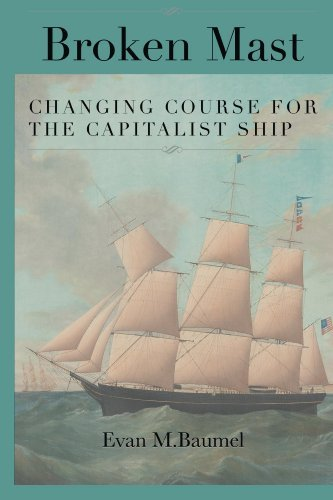 Broken Mast: Changing Course for the Capitalist Ship  by  Evan M Baumel