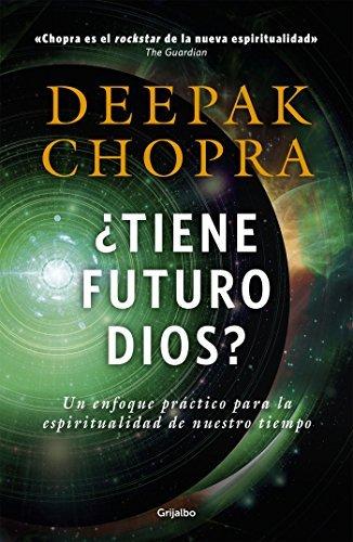 ¿Tiene futuro Dios?: Un enfoque práctico para la espiritualidad de nuestro tiempo Deepak Chopra