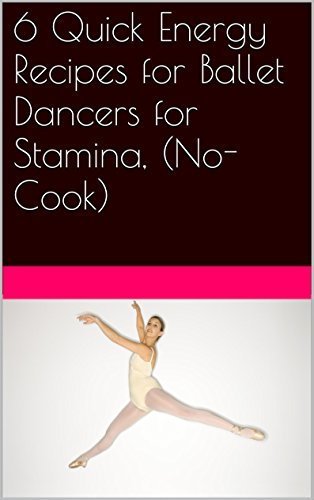 6 Quick Energy Recipes for Ballet Dancers for Stamina, (No-Cook)  by  marie mara