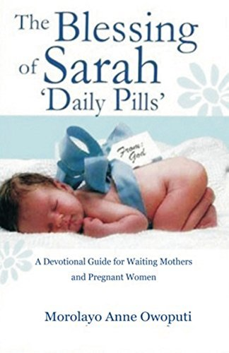 The Blessing of Sarah Daily Pills: A Daily Devotional Guide for Waiting Mothers and Pregnant Women  by  Morolayo Anne Owoputi