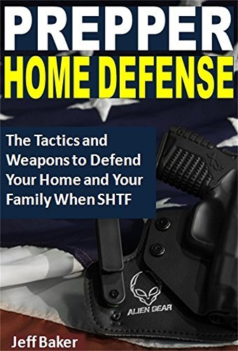 Prepper Home Defense: The Tactics and Weapons to Defend Your Home and Your Family When SHTF Jeff Baker