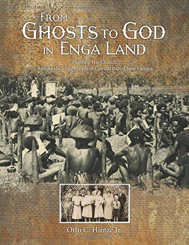 From Ghosts to God in Enga Land: Planting His Church Among the Enga People of Central Papua New Guinea  by  Otto C. Hintze Jr.