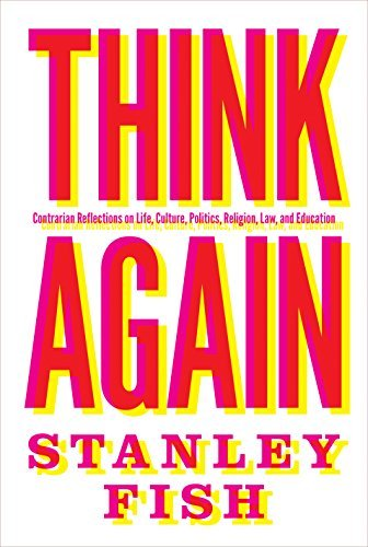 Think Again: Contrarian Reflections on Life, Culture, Politics, Religion, Law, and Education  by  Stanley Fish