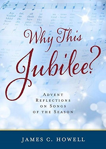 Why This Jubliee?: Advent Reflections on Songs of the Season James C Howell
