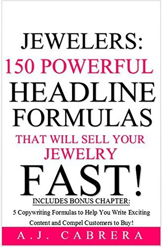 Jewelers: 150 Powerful Headline Formulas That Will Sell Your Jewelry FAST! A.J. Cabrera