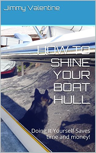HOW TO SHINE YOUR BOAT HULL: Doing It Yourself Saves time and money! Jimmy Valentine