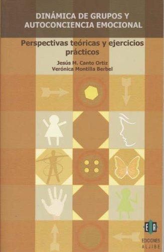 Dinámica de grupos y autoconciencia emocional: Perspectivas teóricas y ejercicios práctcos Jesus M. Canto Ortiz