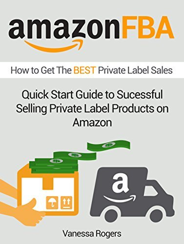 Amazon FBA: How to Get The BEST Private Label Sales: Quick Start Guide to Sucessful Selling Private Label Products on Amazon Vanessa Rogers