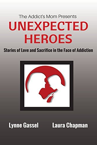 The Addicts Mom Presents UNEXPECTED HEROES: Stories of Love and Sacrifice in the Face of Addiction  by  Lynne Gassel