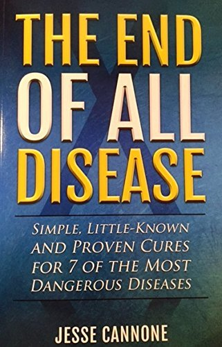 The End of All Disease: Simple, Little-known and Proven Cures for 7 of the Most Dangerous Diseases Jesse Cannone