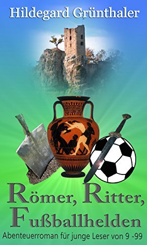 Römer, Ritter, Fußballhelden: Abenteuerroman für junge Leser von 9 - 99 Hildegard Grünthaler