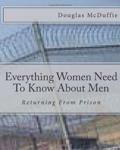 Everything Women Need To Know About Men Returning From Prison  by  Dr. Douglas McDuffie