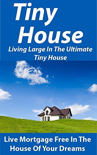 Tiny House: Living Large In The Ultimate Tiny House: Live Mortgage Free In The House Of Your Dreams Kevin Brown