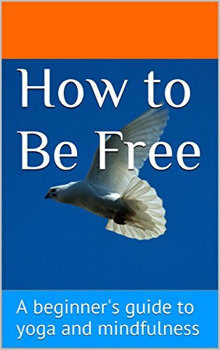 How to Be Free: A beginners guide to yoga and mindfulness Michelle Margaret Fajkus