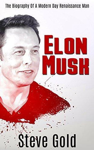 Elon Musk: The Biography Of A Modern Day Renaissance Man Steve Gold