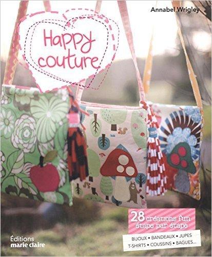 Happy Couture : 28 créations fun étape par étape - bijoux, bandeaux, jupes, t-shirts, coussins, bagues... Annabel Wrigley