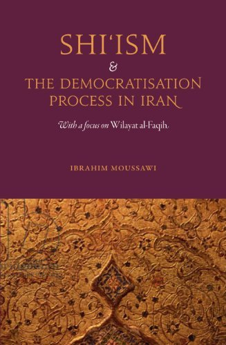 Shi'ism and the Democratisation Process in Iran: With a focus on Wilayat al-Faqih Ibrahim Moussawi