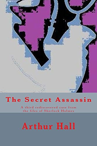 The Secret Assassin: A third rediscovered case from the files of Sherlock Holmes. Arthur Hall