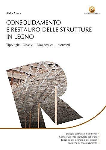 Consolidamento e restauro delle strutture in legno: Tipologie, dissesti, diagnostica, interventi  by  Aldo Aveta
