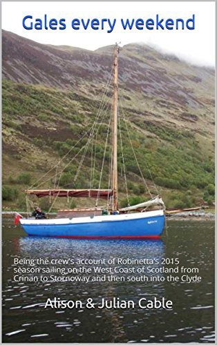 Gales every weekend: Being the crews account of Robinettas 2015 season sailing on the West Coast of Scotland from Crinan to Stornoway and then south ... Clyde (Robinettas Collected Blogs Book 4) Alison Cable