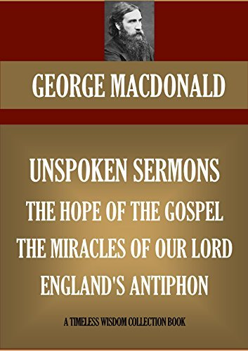UNSPOKEN SERMONS, THE HOPE OF THE GOSPEL, THE MIRACLES OF OUR LORD, ENGLANDS ANTIPHON: FOUR CHRISTIAN BOOKS  by  George MacDonald