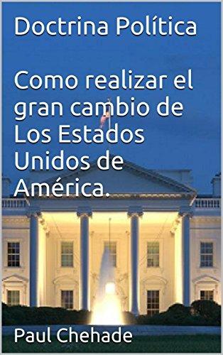 Paul Chehade - Doctrina Política Como realizar el gran cambio de Los Estados Unidos de América Paul Chehade