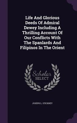 Life and Glorious Deeds of Admiral Dewey Including a Thrilling Account of Our Conflicts with the Spanlards and Filipinos in the Orient  by  Joseph L Stickney