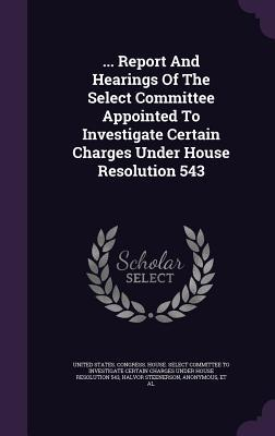 ... Report and Hearings of the Select Committee Appointed to Investigate Certain Charges Under House Resolution 543  by  Halvor Steenerson