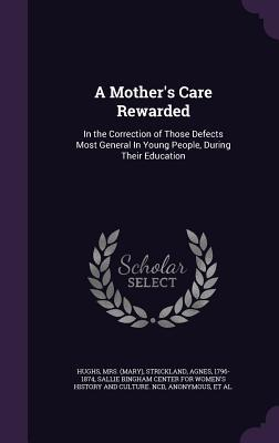 A Mothers Care Rewarded: In the Correction of Those Defects Most General in Young People, During Their Education  by  Mrs Hughs