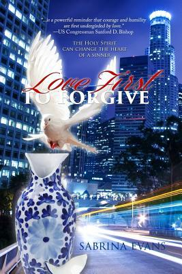 Love First to Forgive: Only the Holy Spirit Can Change the Heart of a Sinner  by  Sabrina M Evans