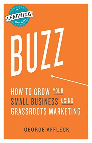 Buzz: How to Grow Your Small Business Using Grassroots Marketing George Affleck