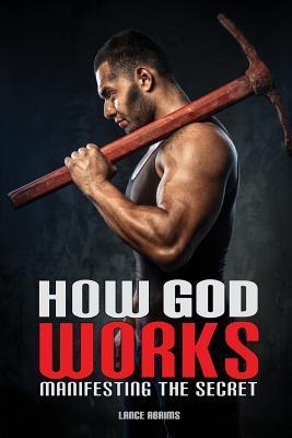 How God Works: Manifesting the Secret  by  Lance Abrims