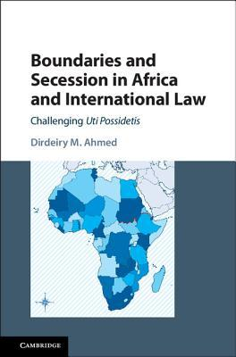 Boundaries and Secession in Africa and International Law: Challenging Uti Possidetis Dirdeiry M Ahmed