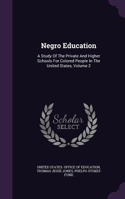 Negro Education: A Study of the Private and Higher Schools for Colored People in the United States, Volume 2 Phelps-Stokes Fund