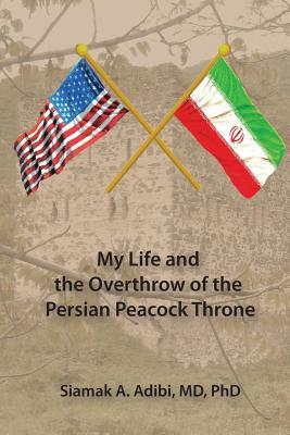 My Life and the Overthrow of the Persian Peacock Throne Siamak Adibi