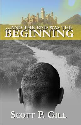 ...and the End Was the Beginning  by  Scott P Gill