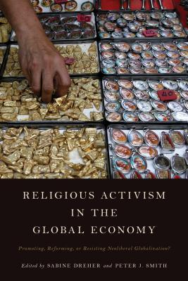 Religious Activism in the Global Economy: Promoting, Reforming, or Resisting Neoliberal Globalization?  by  Sabine Dreher