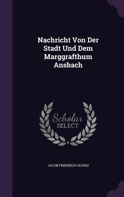Nachricht Von Der Stadt Und Dem Marggrafthum Ansbach  by  Jacob Friedrich Georgi