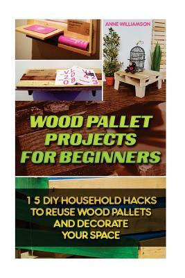 Wood Pallet Projects for Beginners: 15 DIY Household Hacks to Reuse Wood Pallets and Decorate Your Space:  by  Anne Williamson