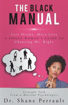The Black Manual: Less Drama, More Love -- A Single Womans Guide to Choosing Mr. Right  by  Shane K. Perrault